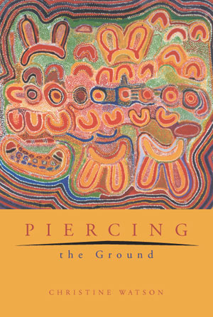 9  Piercing the Ground: Balgo Women'ts Image Making and Relationship to Country,  Christine Watson, reviewed by GEORGES PETITJEAN    Christine Watson,  piercing the Ground: Balgo Women's Image Making and Relationship to Country,  Fremantle Arts Centre Press, 2003, 400 pp $39.95 RRP (paperback)