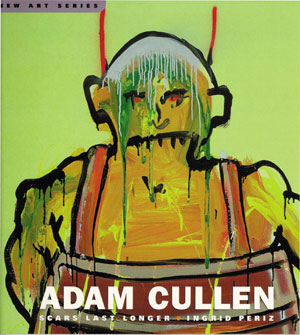 10  Adam Cullen: Scars Last Longer , Ingrid Periz, reviewed by EVE SULLIVAN   ngrid Periz,  Adam Cullen: Scars Last Longer,  Craftsman House, (an imprint of Thames & Hudson), 2004, 112 pp $39.95 RRP (paperback)