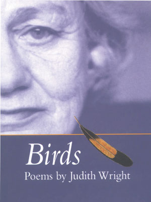 12  Birds: Poems (4th edition) , Judith Wright, reviewed by ELIZABETH LAWSON    Judith Wright,  Birds: Poems (4th edition),  Introduced by Meredith McKinney with illustrations from the National Library of Australia's Picture Collection, National Library of Australia, 2003, 80 pp $24.95