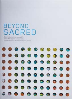 13 The Laverty Collection of Indigenous art in print and on exhibition: JEREMY ECCLES    Beyond Sacred: Recent Paintings from Australia's remote Aboriginal communities,  Edited by Colin & Elizabeth Laverty Published by Hardie Grant Books rrp $120