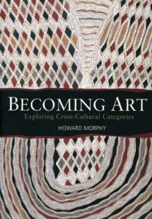 11 Engaging with Yolngu art: VINCENT MEGAW   Howard Morphy,  Becoming art: exploring cross-cultural categories,  UNSW Press, Sydney, 2008, xv+234 pp, 59 figs, $44.95 rrp  A quick search for 'Aboriginal art' in Amazon.com currently produces no less than 2417 titles. What is a lot less impressive is the relative paucity of serious studies of specific aspects of Indigenous art of both wide appeal and lasting quality. Of course there are exceptions – for example, Vivien Johnson on the acrylic painters of the Centre, Judith Ryan's pioneering catalogues for the National Gallery of Victoria and, amongst an even smaller group of Indigenous commentators, Marcia Langton. And then there is Howard Morphy