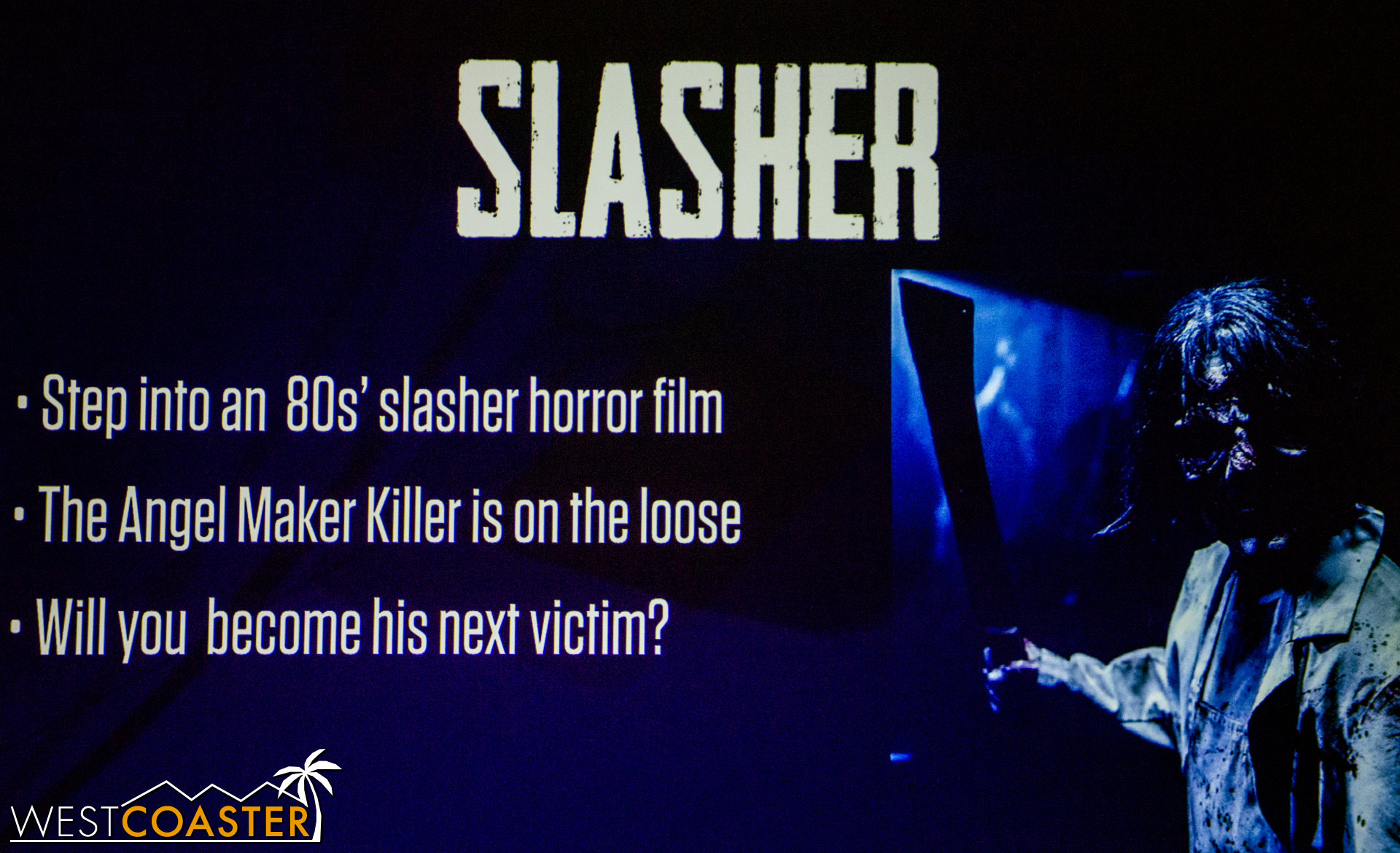 """Slasher puts guests into a  Friday the 13th  or  Halloween  slasher flick. In this attraction, guests must escape the """"Angel Maker Killer."""" Besides that, not much other information was given, but it sounds fun!"""
