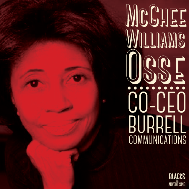 """McGhee Williams Osse  has performed nearly every job in advertising. She started her career in traffic at WSB-Radio in Atlanta soon leaving to pursue an opportunity as a copywriter and layout artist at Sears -- her first """"real"""" jobs after completing post-graduate course work in advertising at the University of South Carolina. Combining her creativity with managerial skills, she became a field-marketing manager for KFC, marketing manager for the General Mills Restaurant Group, and a marketing director for RTM, Inc.  Since joining  Burrell Communications in 1986, Osse has managed the Atlanta office as well as developed and maintained relationships with key accounts such as Verizon, P&G, American Airlines, Coca-Cola USA, adidas, Soft Sheen, the Bahamas Ministry of Tourism, Weight Watchers and Nestle.  While ascending the corporate ladder at Burrell, Osse's proactive, persistent and confident approach allowed her to assume responsibility for such critical agency functions as media, engagement marketing, research and account planning. She is also credited with starting the agency's Yurban® marketing initiatives, which targets youth and young adults.  Work under her watch has won acclaim from the Association of National Advertisers (ANA) three-years running for multicultural advertising campaigns with significant results, and the prestigious honor of """"Multicultural Agency of the Year"""" as recently cited by the American Advertising Federation.  Osse became an equity partner in the agency in 1996 and in 2004 with another long-time Burrell colleague, purchased majority ownership of the company from its founder, Tom Burrell."""
