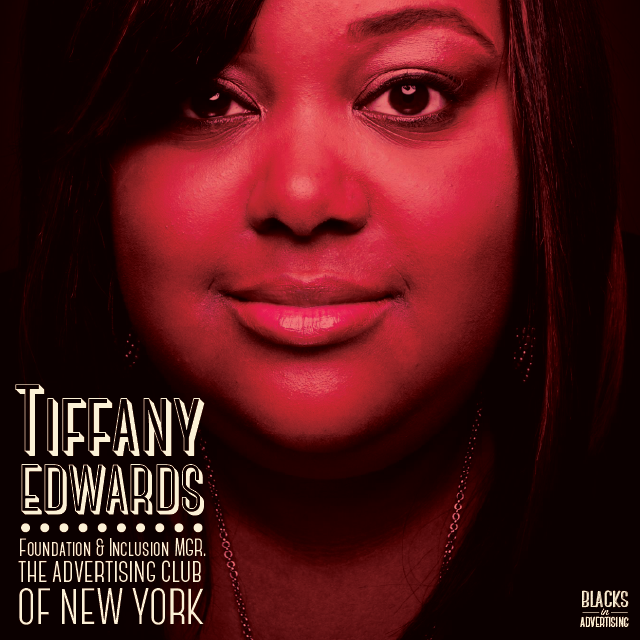 """Tiffany Edwards  joined  The ADVERTISING Club (New York) in December of 2012. As the Foundation & Inclusion Manager, Tiffany manages  i'mPART , an initiative developed to raise awareness of the benefits of diversity in business and rally professionals around a shared movement, and also work to further the organization's education and inclusion programs.  In her role she provides support to some of the nation's leading diversity programs such as ADCOLOR, the One Club Creative Boot Camp and the IAM High School, while also working hand in hand with dedicated individuals from top global advertising agencies, corporations and media and holding companies to establish best practices in the advertising, marketing and media industries.  Tiffany joined The AD Club after 7 years at the One Club where she developed and directed award winning diversity programs, including the One Club Creative Boot Camp and the """"Where Are All The Black People?"""" career fair series; worked with 122 schools and universities in 25 countries for the world-renowned One Show Young Ones Competition, and developed, planned and hosted various events and programs that helped students and young professionals build their portfolios, get advice from top professionals in the industry, receive scholarships and in many cases, land a job.  Under Tiffany's leadership, i'mPART has launched an amazing mentorship program the """"i'mPART Women's Fellowship,"""" funded by $100,000 from The AD Club of New York. i'mPart will be selecting 10 - 15 high potential professionals and taking them under their wing for a year.  During that time frame, the organization will fund attendance to major industry conferences (one per quarter), curating the experience so that they get the most out of each session; provide access to unique training opportunities; and introduce them to executive-level mentors to """"shadow"""" and enhance their experience."""