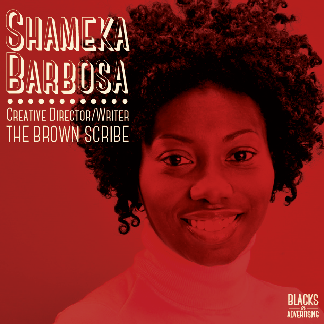 A veteran of general market and multicultural advertising agencies,  Shameka Brown Barbosa's  previous stops in Adland have included Young & Rubicam, Uniworld Group and freelance stints at Saatchi & Saatchi, Translation, Jack Morton, Spike DDB and Colangelo.  Shameka began her career 15 years ago at Foote Cone & Belding where in less than four years, she was named a Vice President at age 27 and wasfeatured in Advertising Age's Special Report: Twentysomethings. During her seven-year tenure at FCB, she also developed award-winning work that launched Chocolate Crème Oreo, Mini Oreo, Nabisco's Snack Fairy and Trane CleanEffects.  Just one year after joining Walton Isaacson, Shameka ascended to the role of Group Creative Director. In this position, she provided creative leadership and strategic insight on 7 of the 8 accounts in the New York office. Her department successfully executed below-the-line activation programs and digital platforms for Degree Men, Degree Women, Tequila Avión, Suave, Dove, CLEAR Ultra Shea and Axe.  In 2013, Shameka was recognized by Black Enterprise magazine as one of the Top Women Executives in Advertising and Marketing. Always an advocate for diversity within the advertising industry, she is also a proud alumna of the 4A's Multicultural Advertising Intern Program (MAIP) and recipient of the 2004 MAIP Distinguished Alumni Award. She has worked with the 4A's, MAIP, The One Club, Advers+ty, Madison's Browne Fellowship and the VCU Brandcenter by serving on advisory boards, participating in panel discussions and mentoring students of color and female creatives whenever possible. Her latest mission is to bring more work/life balance to a creative department near you.