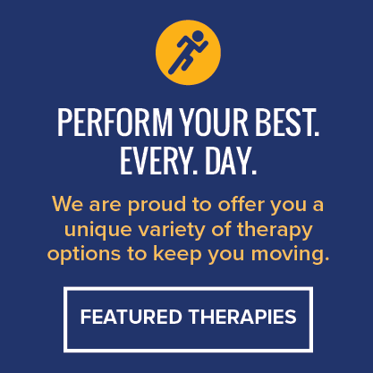 Perform your best. Every. Day. We are proud to offer you a unique variety of therapy options to keep you moving. Featured therapies