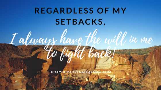 Regardless of my setbacks, I always have the will in me to fight back!