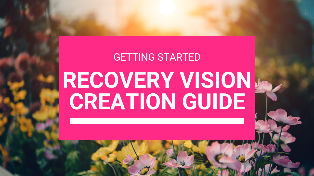 Download and complete the Recovery Vision Creation Guide here.