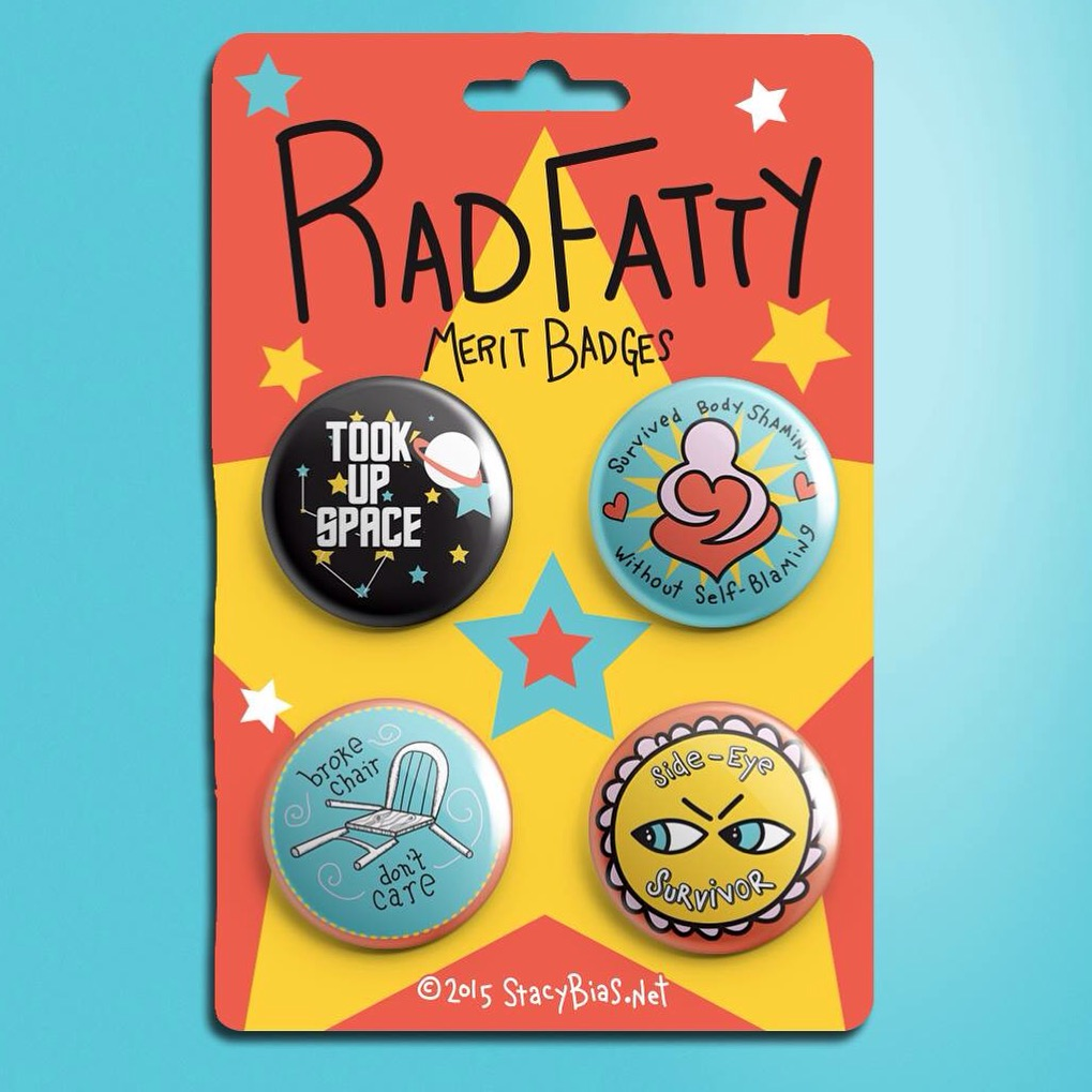 I'm a proud owner of this set of artist Stacy Bias'  Rad Fatty Merit Badges , a sweet way to celebrate the creativity and strength fat folks show in overcoming the daily obstacles stigma presents.