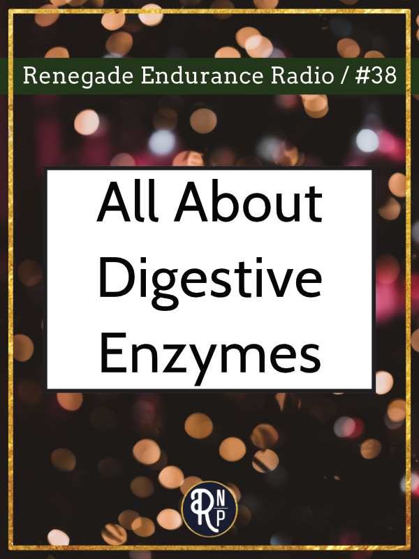 In this episode of the Renegade Endurance Podcast we talk all about digestive enzymes, what they are, how you know if you need them, and what to look for when you are buying them. We also talk about things that impact your natural production of digestive enzymes and how you can improve that.