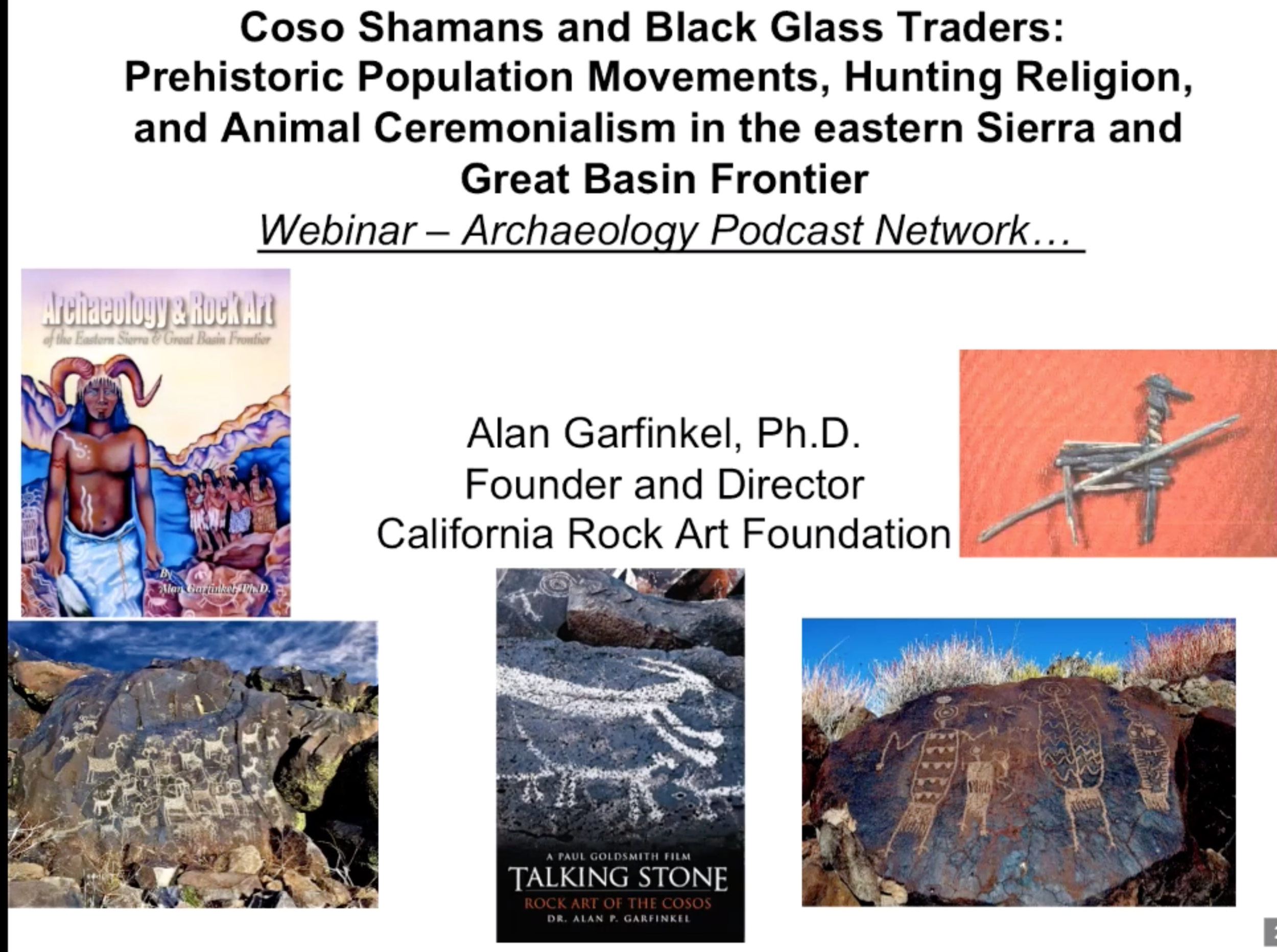 Coso Shamans and Black Glass Traders: Hunting Religion and Animal Ceremonialism in the Eastern Sierra and the Great Basin Frontier, Dr. Alan Garfinkel   This presentation provides a unique insiders' view of breakthrough research on Coso rock art and hunter gatherer religious metaphor.  Through compelling visual aids and a dynamic lecture you will personally connect with one of most recognized and scholarly researchers known globally for his research on world class Coso rock art.