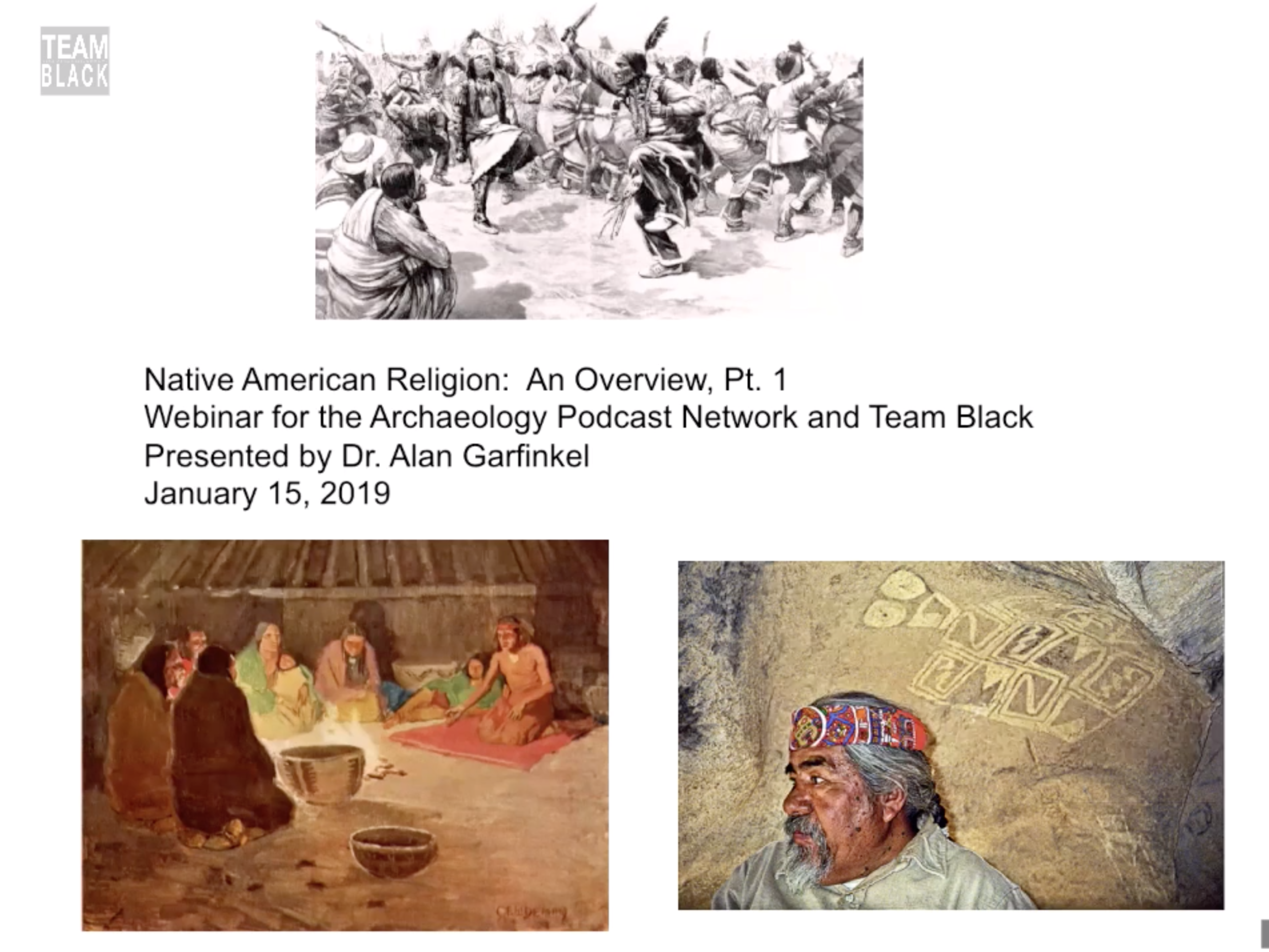Amerindian Perspectivism - Shamanism, Animism, and Indexical Animals, Dr. Alan Garfinkel   This presentation provides a unique insiders' view of breakthrough research on AmerIndian religious metaphor and cosmology.  Through compelling visual aids and a dynamic lecture you will personally connect with one of most recognized and scholarly researchers known worldwide for his research on indigenous religious metaphor, Native American iconography, shamanistic ritual ceremonialism and artistic representations.