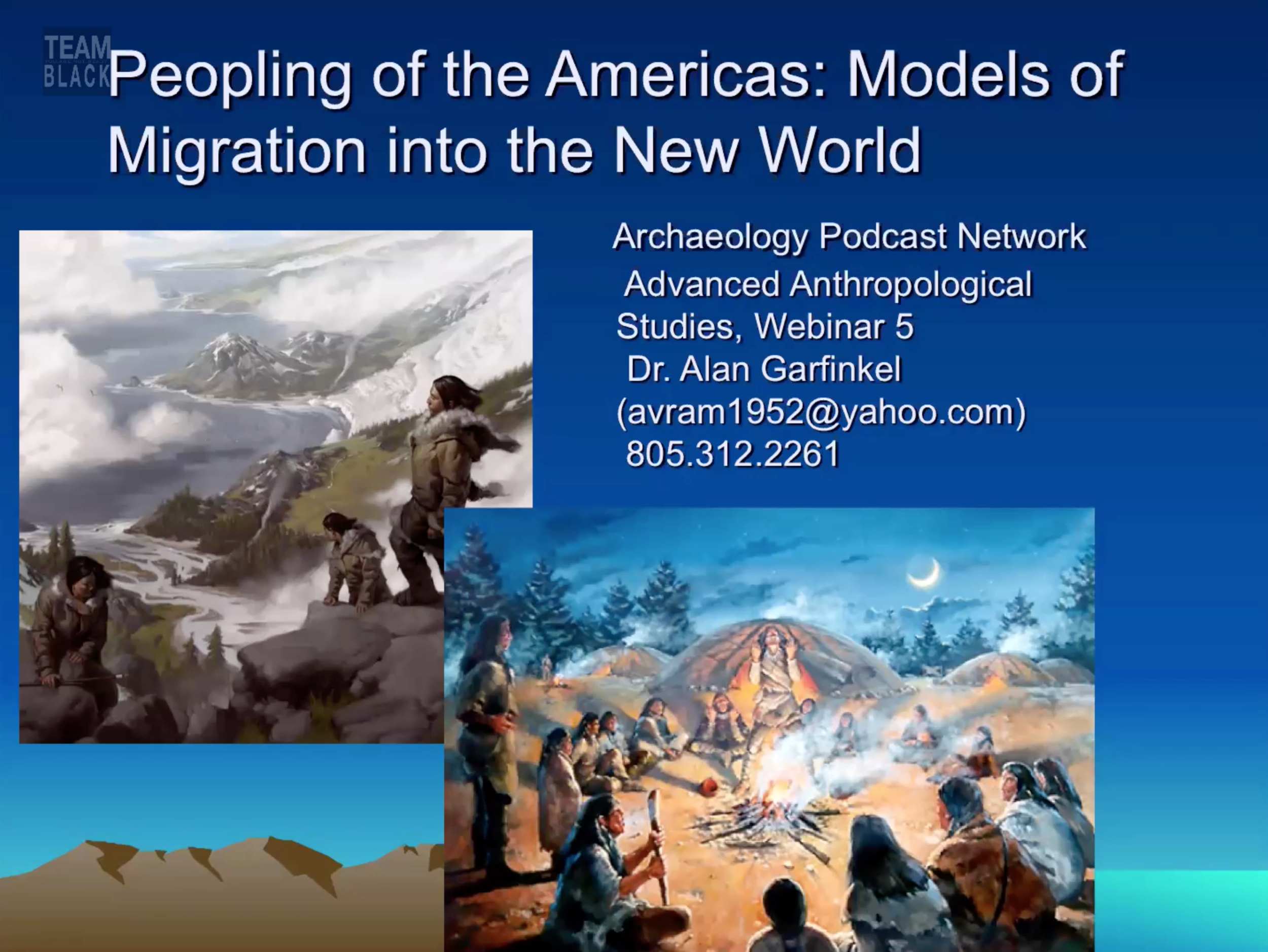 Peopling of the Americas: Models of Migration into the New World, Dr. Alan Garfinkel   This presentation provides a unique insiders' view of breakthrough research on Peopling of the Americas including the latest research, newest findings, revelatory theories, cutting edge discoveries, and alternative models.  Through compelling visual aids and a dynamic lecture you will personally connect with one of most recognized and scholarly researchers known worldwide for his research on indigenous prehistory in the Americas.