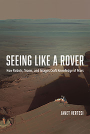 Seeing Like a Rover How Robots, Teams, and Images Craft Knowledge of Mars Janet Vertesi University of Chicago Press 304 pages April 2015