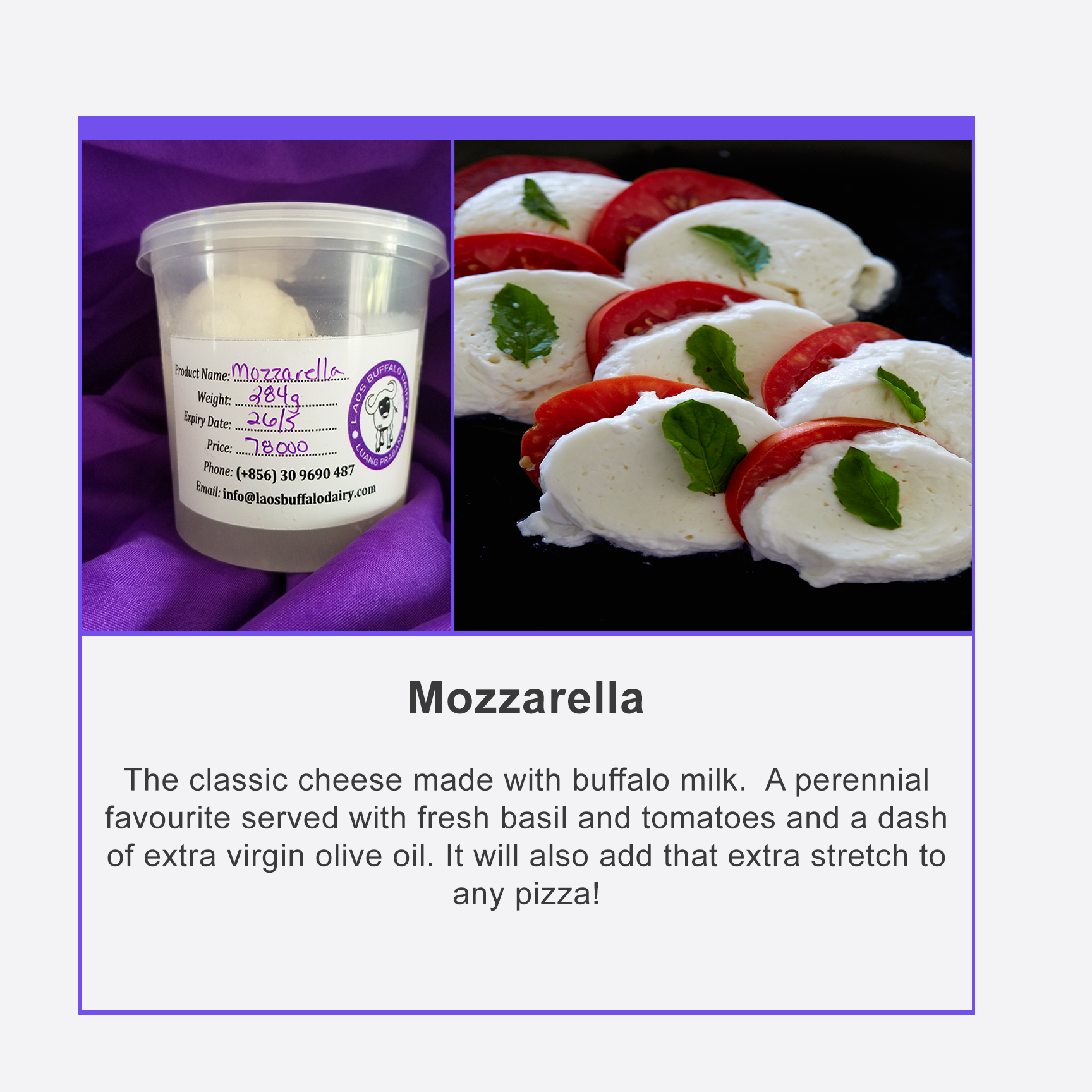 Each Mozzarella ball is hand made right here in Luang Prabang. Due to this, the weight of each individual ball varies slightly. The approximate weight is about 145g, and the cost per Kg is $33.00.