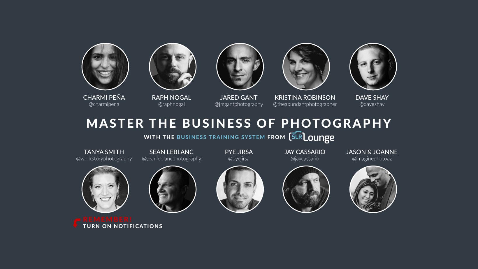 Master the business of photography with Charmi Pena, Raph Nogal, Jared Gant, Krstina Robinson, Dave Shay, Tanya Smith, Sean Leblanc, Pye Jirsa, Jay Cassario and Jason & Joanne Marino.