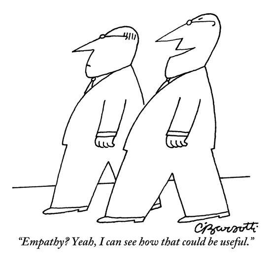 Empathy should never be useful to anyone other than the person with whom your empathetic towards