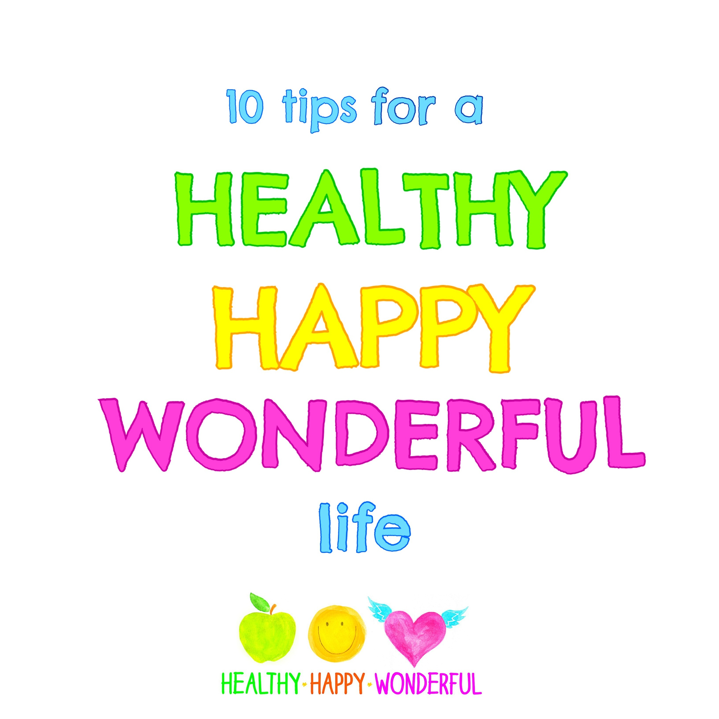 10 tips for a healthy happy wonderful life!