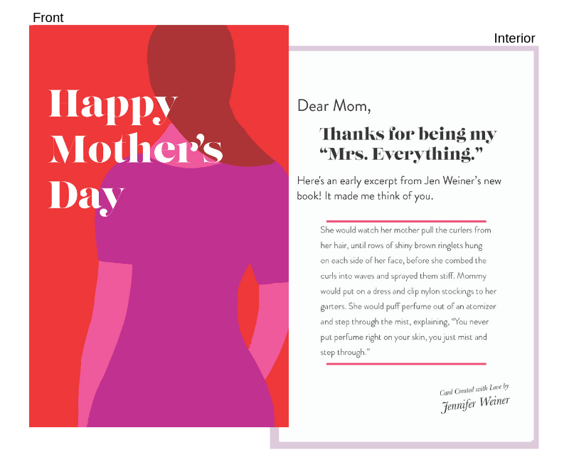 """quote from:mrs. everything - (Jennifer Weiner's new book on sale 6/11!)Front:Happy Mother's DayInterior:Dear Mom,Thanks for being my """"Mrs. Everything.""""Here's an early excerpt from Jen Weiner's new book! It made me think of you.""""She would watch her mother pull the curlers from her hair, until rows of shiny brown ringlets hung on each side of her face, before she combed the curls into waves and sprayed them stiff. Mommy would put on a dress and clip nylon stockings to her garters. She would puff perfume out of an atomizer and step through the mist, explaining, """"You never put perfume right on your skin, you just mist and step through."""""""