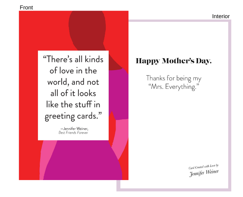 """quote from: Best Friends Forever - Front:""""There's all kinds of love in the world, and not all of it looks like the stuff in greeting cards.""""Interior:Happy Mother's Day.Thanks for being my """"Mrs. Everything."""""""