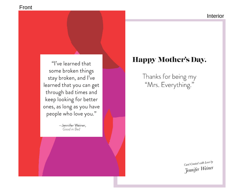 """quote from:good in bed - Front:""""I've learned that some broken things stay broken, and I've learned that you can get through bad times and keep looking for better ones, as long as you have people who love you.""""Interior:Happy Mother's Day.Thanks for being my """"Mrs. Everything."""""""