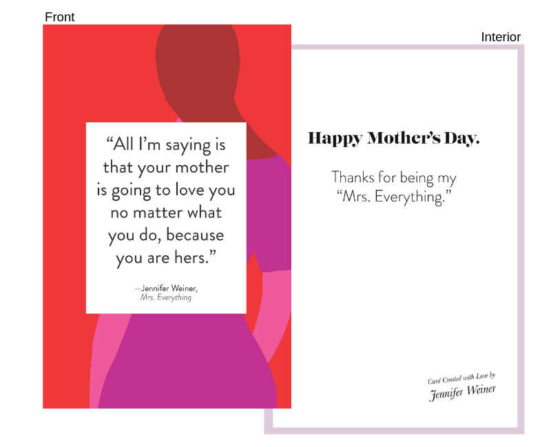 """quote From: Mrs. Everything - (Jennifer Weiner's new book on sale 6/11!)Front:""""All I'm saying is that your mother is going to love you no matter what you do, because you are hers.""""Interior:Happy Mother's Day.Thanks for being my """"Mrs. Everything."""""""