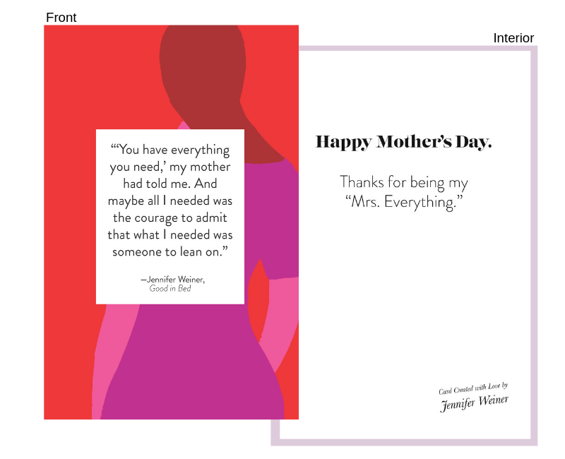 """quote from: good in bed - Front:""""You have everything you need, my mother had told me. And maybe all I needed was the courage to admit that what I needed was someone to lean on.""""Interior:Happy Mother's Day.Thanks for being my """"Mrs. Everything."""""""
