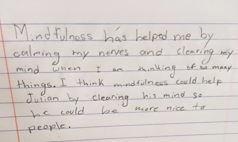 """This is a journal entry by a 4th grade student promoted by the sentences stems """"Mindfulness has helped me at school or at home by..."""" and """"I think mindfulness could help (character in the book Wonder) by..."""""""