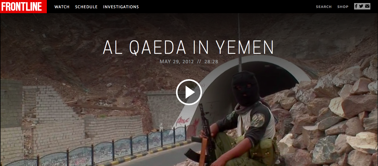 "As Yemen emerged as the breeding grounds for some of the most high-profile plans to attack the U.S. homeland, FRONTLINE journeyed to the south in 2012 to explore how Al Qaeda and affiliated militants had seized control of territory there — and were winning popular support. My digital reporting included:   UNDERSTANDING YEMEN'S AL QAEDA THREAT   Few understand how Yemen became an Al Qaeda stronghold, or how America's escalating war in the country is playing out on the ground. Turning to 11 Yemen experts acros a variety of disciplines,  I created the definitive primer  that lays bare the rise of Al Qaeda in the Arabian Peninsula, and the central debates surrounding its ascent.   AMERICA'S AIR WAR IN YEMEN   Since 2009, the U.S. ramped up a campaign of air strikes in Yemen.  In this interactive map , I plotted every single U.S. strike in Yemen over the last decade, visualizing important trends the program's escalation.   AL QAEDA'S NEW IMAGE OBSESSED MEDIA WING   A little-known but powerful element of Al Qaeda's grip on Yemen is a sophisticated media wing run by AQAP's local franchise Ansar al-Sharia. I dug deep into the operations of ""Madad News Agency"" as it sought to establish its presence among local Yemeni communities, while projecting a broader message to Yemenis online.   YOU AREN'T HEARING ABOUT YEMEN'S BIGGEST PROBLEMS   Every day headlines highlight Yemen's growing Al Qaeda threat, the terror plots to attack the U.S. homeland hatched from within its borders and America's escalating campaign of air strikes in the country. But some of Yemen's biggest challenges — many of which helped spark its democracy protests in 2011 — are largely absent from Western media. More conventional domestic and economic issues may define Yemen's stability, and in doing so define regional and global security. From severe droughts to a secessionist movements and proxy war, I broke down four of Yemen's biggest problems few Americans ever hear about."
