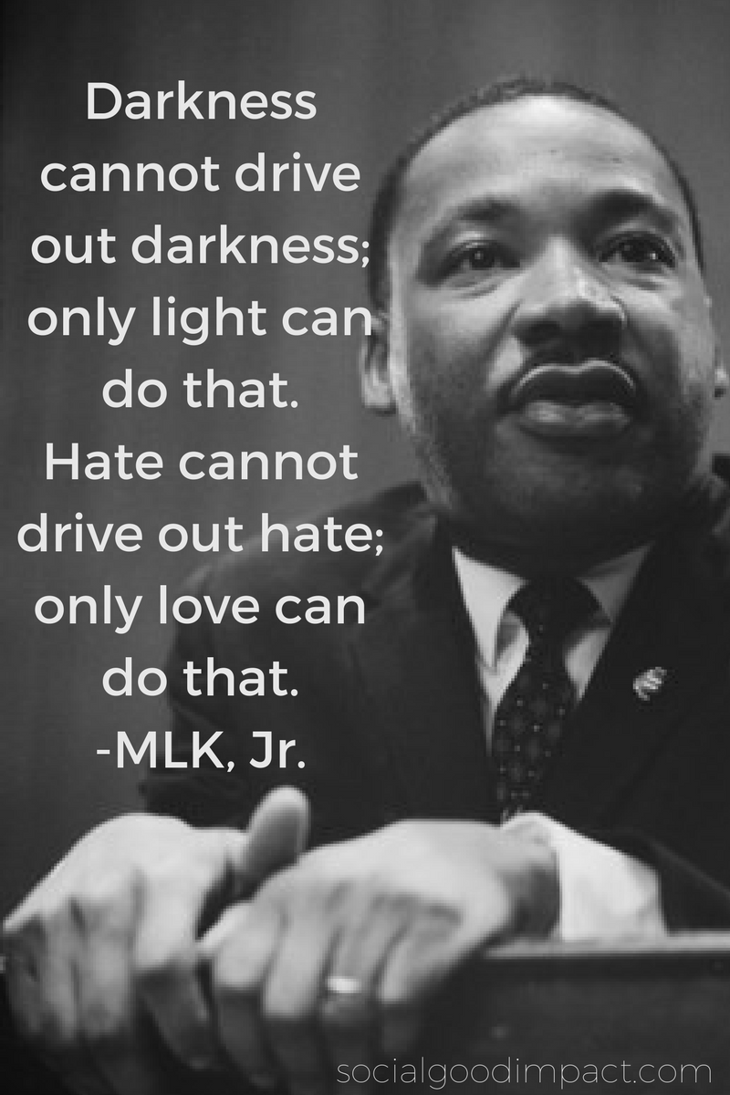 Darkness cannot drive out darkness. - MLK, Jr.