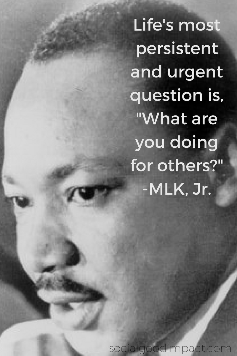 "Life's most persistent and urgent question is, ""What are you doing for others?"" -MLK, Jr."
