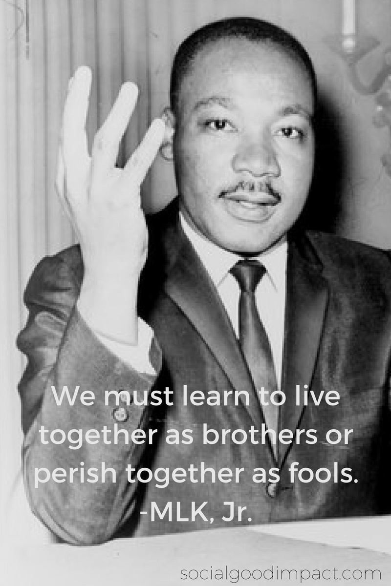 We must learn to live together as brothers or perish together as fools. -MLK, Jr.