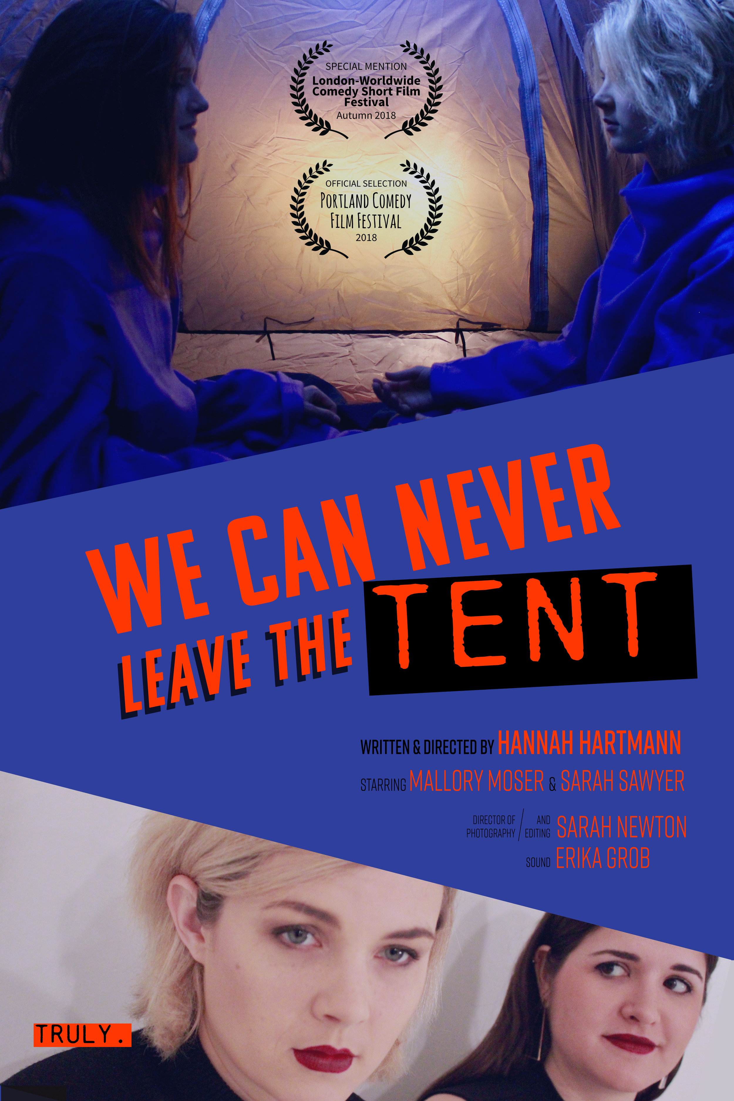 We Can Never Leave the Tent - Stacy and Tanya are well-educated and out-of-touch filmmakers who love horror and hate misogyny. Their egos hit a high when they get to explain to a documentary team about their bold but truly horrible story-telling choices in their first feature-length film, We Can Never Leave the Tent.Written and Directed by: Hannah Hartmann Starring: Sarah Sawyer and Mallory Moser Director of Photography: Sarah Newton Produced by: Sarah Sawyer