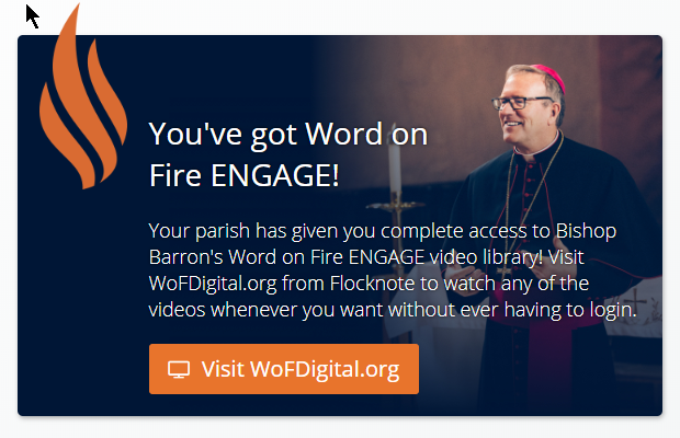 With a (free) subscription to our monthly Flocknote eNewsletter, you will also have full free access to Bishop Barron's Word on Fire ENGAGE video library! For those who already subscribe, visit  WoFDigital.org  from Flocknote to watch any of the videos whenever you want without ever having to login.  Not a subscriber to Flocknote yet? Joining Flocknote enables you to receive our closing/cancellation announcements and our monthly newsletter. Your information will be completely safe and secure and you can unsubscribe at any time. It's easy - sign up now by texting  SJF  to  84576  or visit  https://new.flocknote.com/stjohnfrederick .