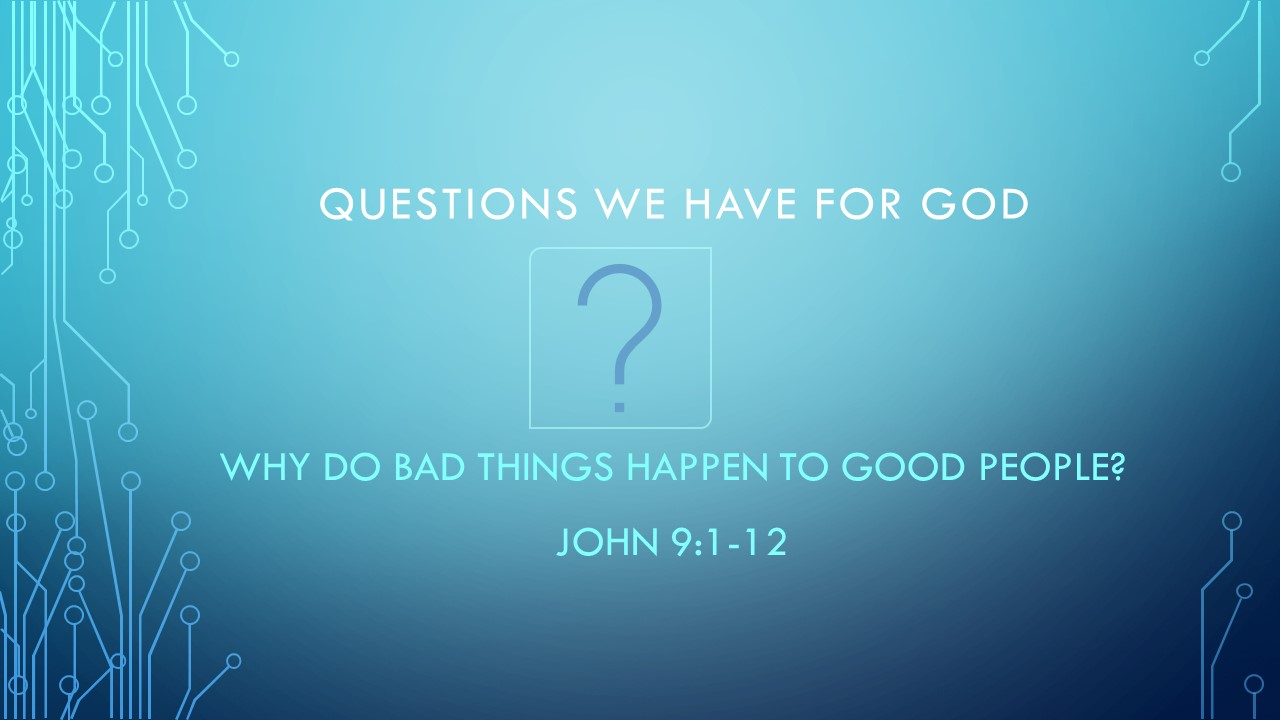 Why Do Bad Things Happen to Good People? - Questions We Have For GodPastor Wes HillJohn 9:1-12 (August 4th, 2019)(Audio Corrects after 2 min)