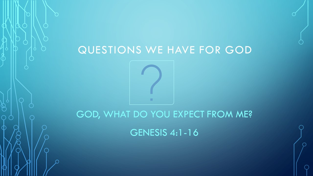 God, What Do You Expect From Me? - Questions We Have For GodPastor Wes HillGen 4:1-16 (August 11th, 2019)