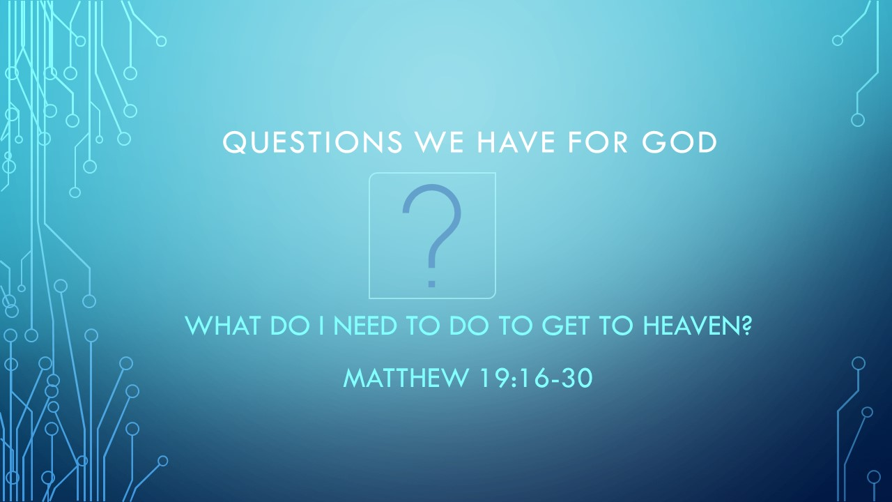 What Do I Need To Do To Get To Heaven? - Questions We have for GodPastor Wes HillMatt 19:16-30 (August 18th, 2019)