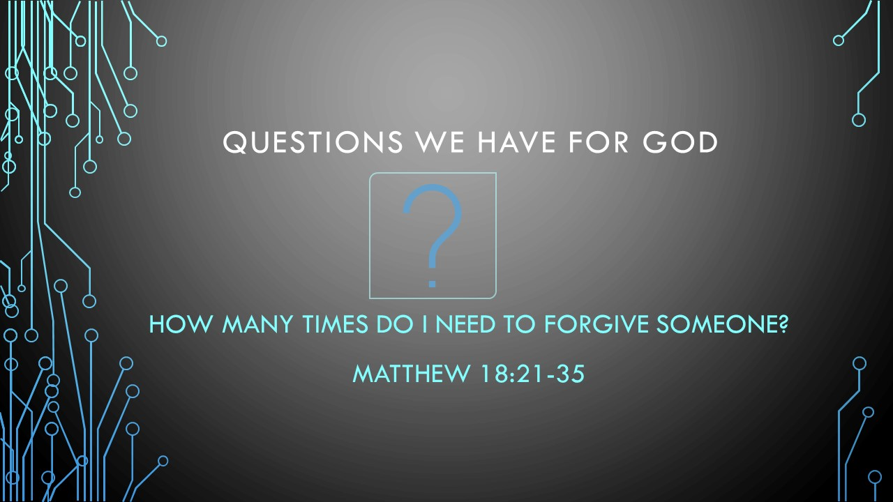 How Many Times Do I Need To Forgive Someone? - Questions We Have For God.Pastor Wes HillMatt 18:16-35