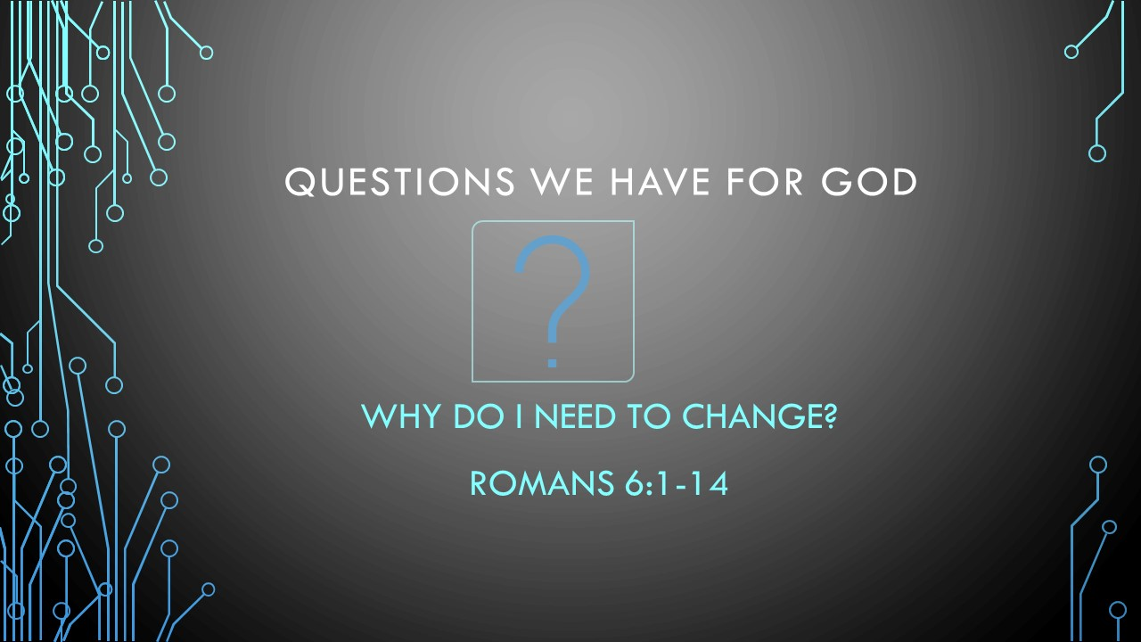 Why Do I Need To Change? - Questions We Have For GodPastor Wes HillRomans 6:1-14
