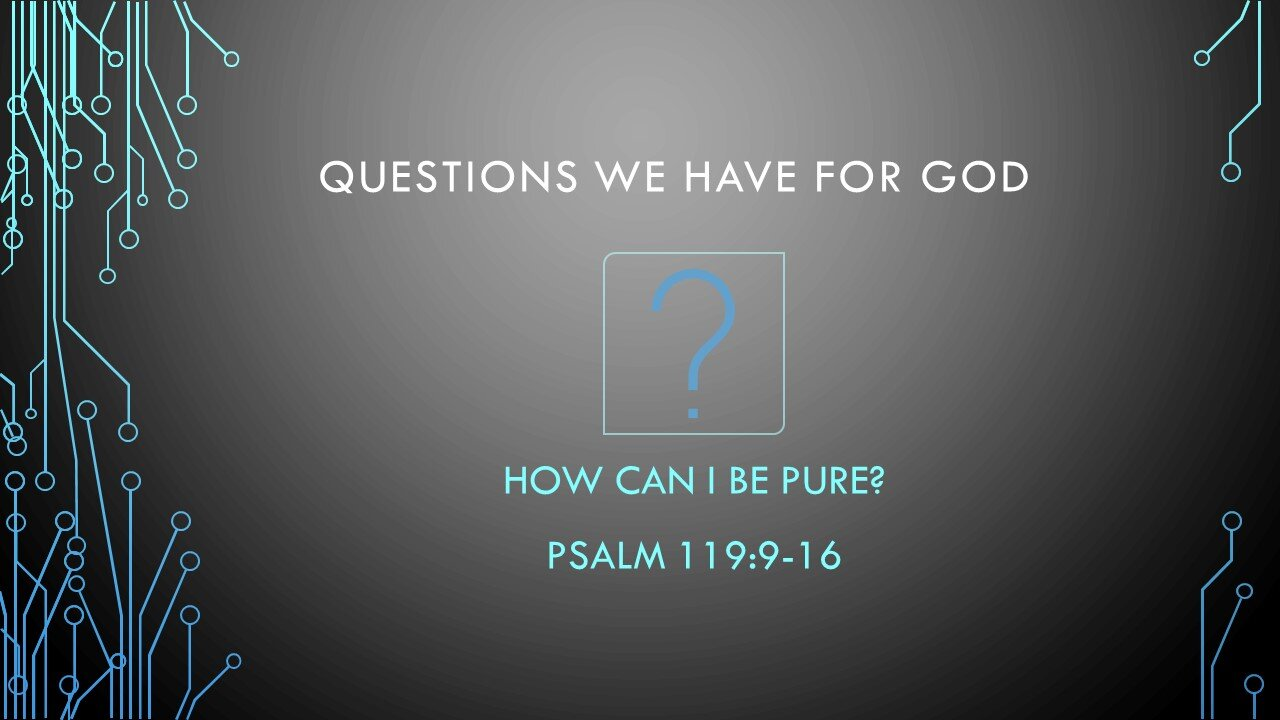 How Can I Be Pure? - Questions We Have For GodPastor Wes HillPsalm 119:9-16