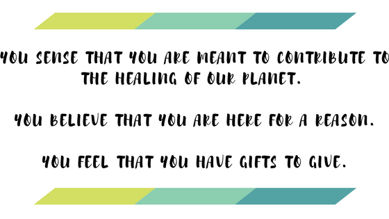 YOU SENSE THAT YOU ARE MEANT TO CONTRIBUTE TO THE HEALING OF OUR PLANET.YOU BELIEVE THAT YOU ARE HERE FOR A REASON.YOU FEEL THAT YOU HAVE GIFTS TO GIVE..png