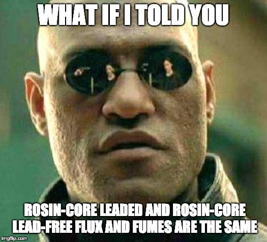 What if I told you rosin-core leaded and rosin-core lead-free flux and fumes are the   same.