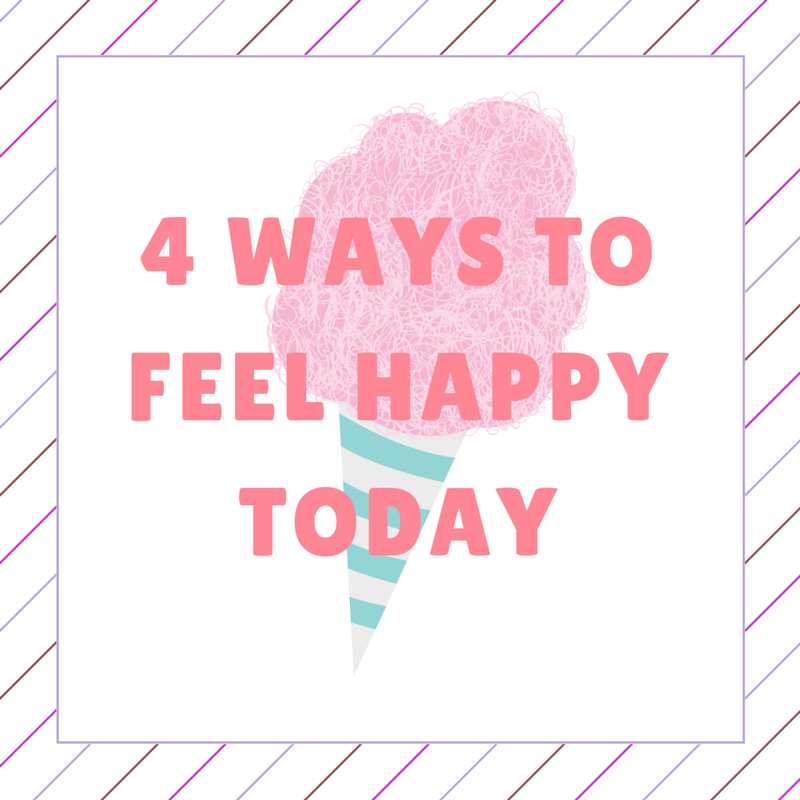 4 WAYS TO FEEL HAPPY TODAY