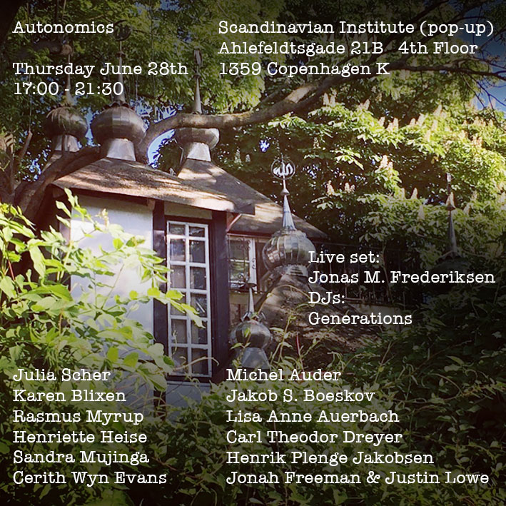 "The Scandinavian Institute Presents    AUTONOMICS  We are thrilled to invite you to the opening of Autonomics, the Scandinavian Institute's first pop-up show in the Nordic region. The Scandinavian Institute is a self-funded art space based in Chinatown, New York.    The title ""Autonomics"" points to the Scandinavian history of autonomous living zones such as Christiania and Drakabygget – born out of radical art ideals and implemented in real life. The title at the same time hints at very new autonomic computing technologies already influencing both art and politics. The show is a celebration of arts ability to create pockets of temporary utopias and offers a sensual critique of a networked world.    In the spirit of autonomy this is a one night only event:     Thursday June 28th    17:00 - 21:30    Ahlefeldtsgade 21B 4th Floor, 1359 Copenhagen K     Artists: Julia Scher, Karen Blixen, Rasmus Myrup, Henriette Heise, Sandra Mujinga, Cerith Wyn Evans, Michel Auder, Jakob S. Boeskov, Carl Theodor Dreyer, Henrik Plenge Jakobsen, Lisa Anne Auerbach, Jonah Freeman & Justin Lowe.    Live set: Jonas M. Frederiksen  DJ: Generations"