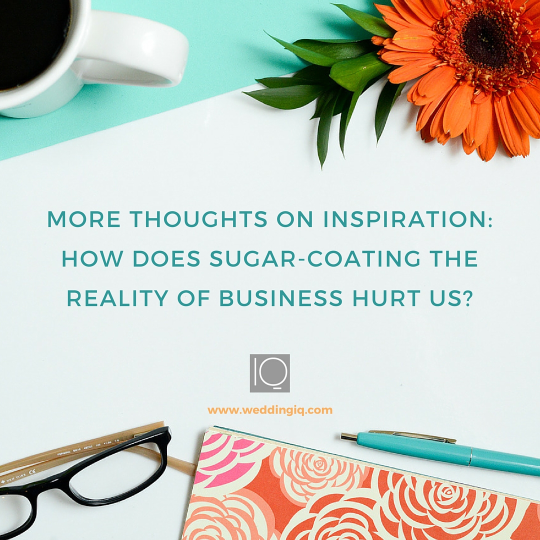 WeddingIQ Blog - More Thoughts on Inspiration How Does Sugar-Coating the Reality of Business Hurt Us?