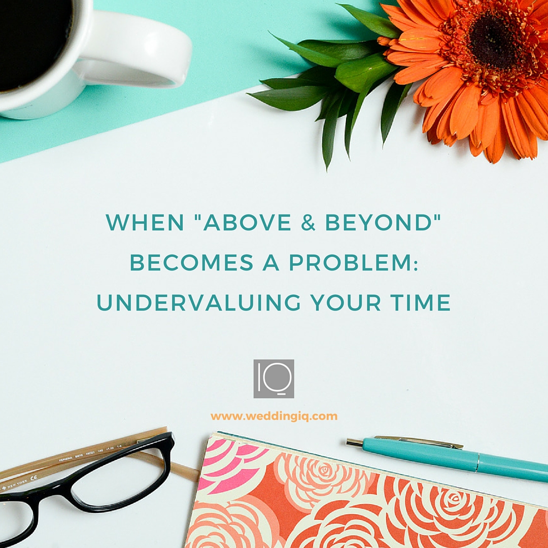 WeddingIQ Blog - When Above And Beyond Becomes a Problem Undervaluing Your Time