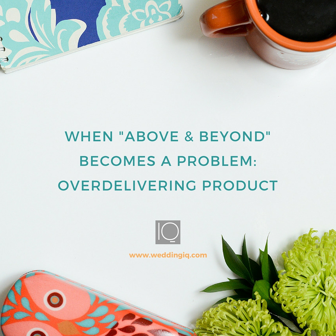 WeddingIQ Blog - When Above and Beyond Becomes a Problem Part 2 Overdelivering Product
