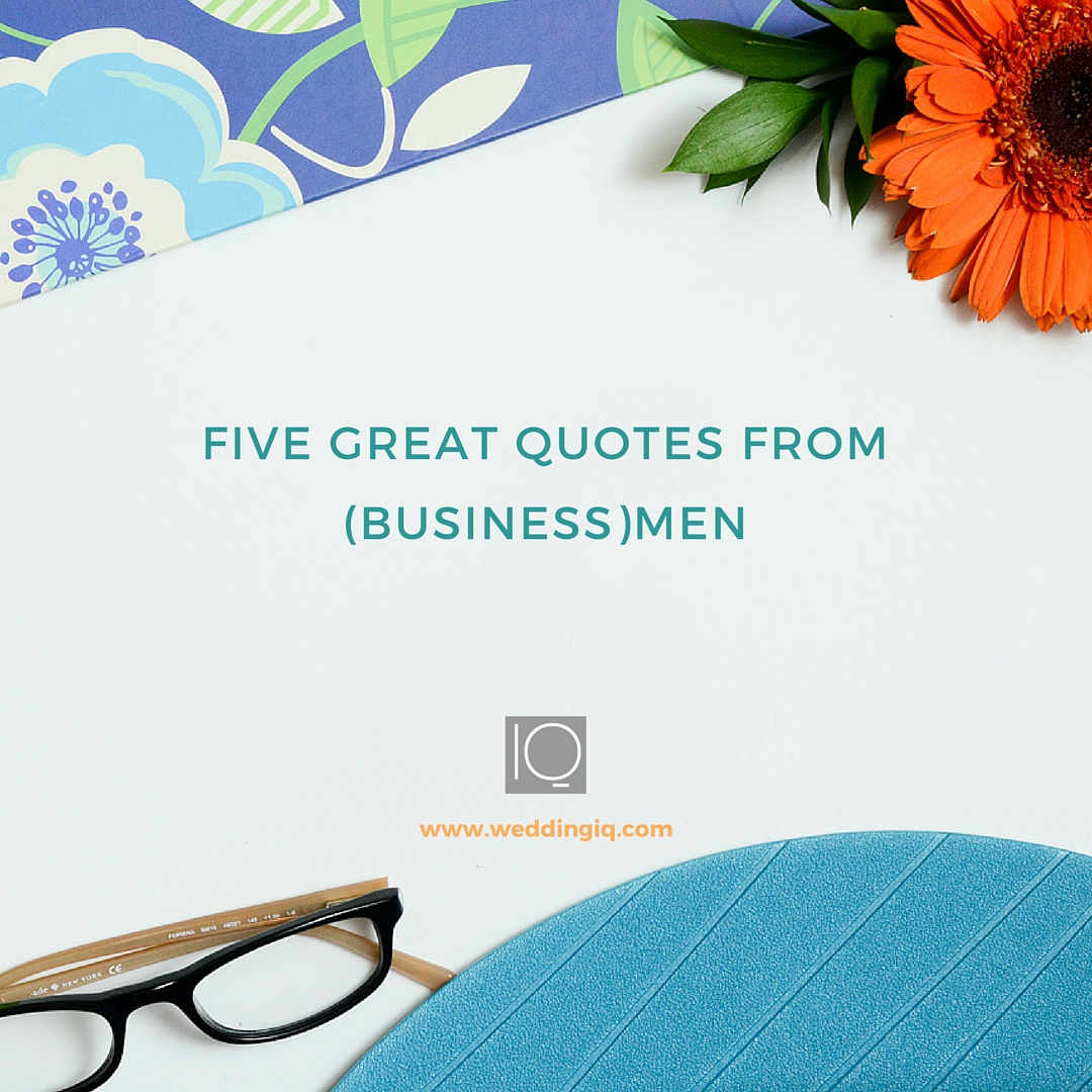 WeddingIQ Blog - Friday Five 5 Great Quotes from Businessmen
