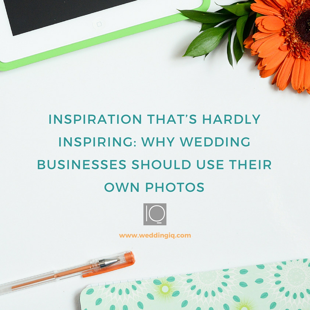 WeddingIQ Blog - Inspiration That's Hardly Inspiring: Why Wedding Businesses Should Use Their Own Photos