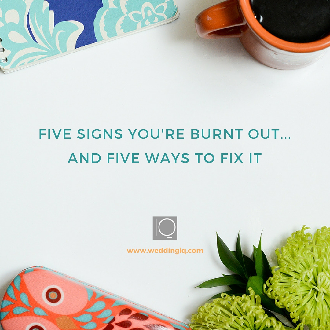 WeddingIQ Blog - 5 Signs You're Burnt Out and Five Ways to Fix It